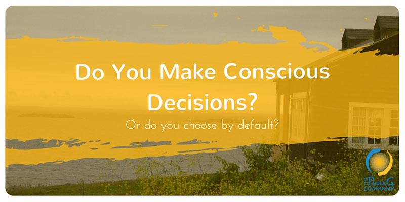 Do you make conscious decisions?